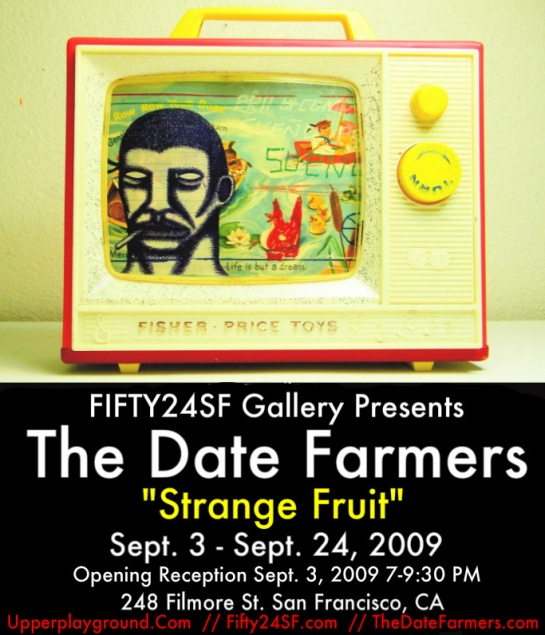 FIFTY24SF Gallery present The Date Farmers  Strange Fruit features new works on display at FIFTY24SF Gallery  September 3 September 24, 2009. Opening Reception Sept. 3, 2009 248 Filmore St. San Francisco
